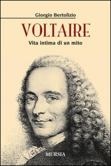 Voltaire. Vita intima di un mito - Giorgio Bertolizio | Rochesterscifianimecon.com