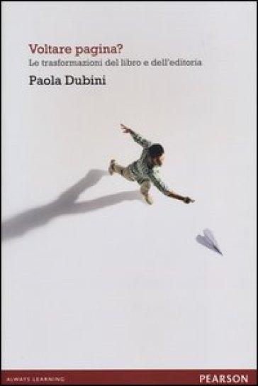 Voltare pagina? Le trasformazioni del libro e dell'editoria - Paola Dubini  
