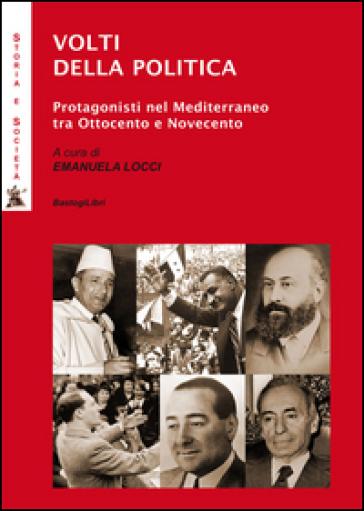 Volti della politica. Protagonisti nel Mediterraneo tra Ottocento e Novecento - E. Locci |