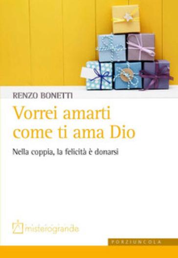 Vorrei amarti come ti ama Dio. Nella coppia, la felicità è donarsi - Renzo Bonetti   Thecosgala.com