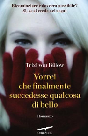 Vorrei che finalmente succedesse qualcosa di bello - Trixi von Bulow |
