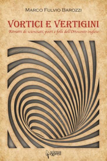 Vortici e vertigini. Ritratti di scienziati, poeti e folli dell'Ottocento inglese - Marco Fulvio Barozzi | Rochesterscifianimecon.com