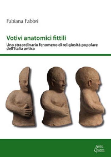Votivi anatomici fittili. Uno straordinario fenomeno di religiosità popolare dell'Italia antica - Fabiana Fabbri |