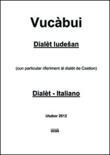 Vucàbui dialèt ludesan-italiano. (Cun particular riferiment al dialet de Castion) - Angelo Marzatico |
