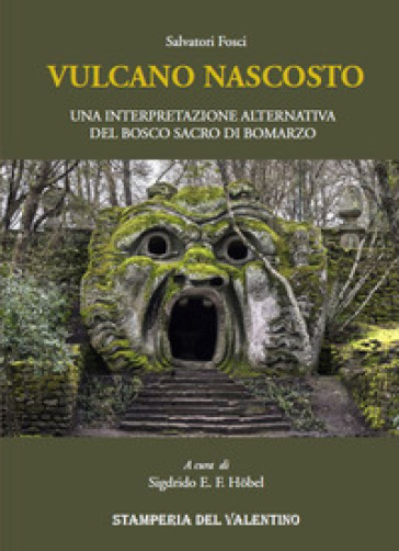 Vulcano nascosto. Una interpretazione alternativa del Bosco Sacro di Bomarzo - Salvatore Fosci |