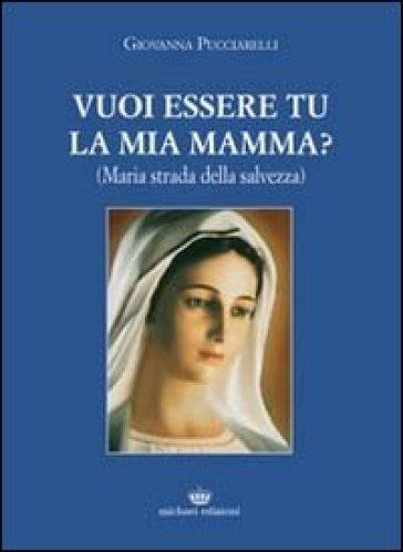 Vuoi essere tu la mia mamma? (Maria strada della salvezza) - Giovanna Pucciarelli  