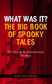 WHAT WAS IT? THE BIG BOOK OF SPOOKY TALES - 55+ Occult & Supernatural Thrillers (Horror Classics Anthology)