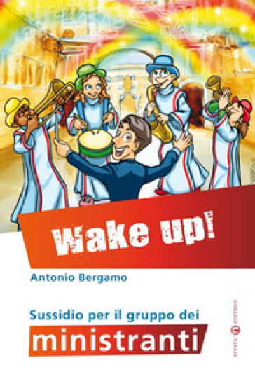 Wake up! Sussidio per il gruppo dei ministranti - Antonio Bergamo | Rochesterscifianimecon.com