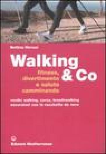 Walking & Co. Fitness, divertimento e salute camminando. Nordic walking, corsa, breathwalking, escursioni con le racchette da neve. Ediz. illustrata