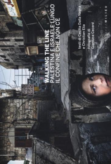 Walking the line. Palestina e Israele lungo il confine che non c'è. Ediz. illustrata - Gianluca Cecere  