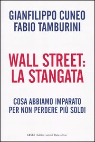 Wall Street: la stangata. Cosa abbiamo imparato per non perdere più soldi - Gianfilippo Cuneo | Thecosgala.com