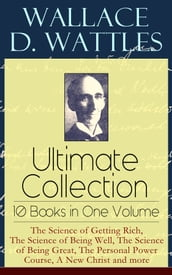 Wallace D. Wattles Ultimate Collection - 10 Books in One Volume: The Science of Getting Rich, The Science of Being Well, The Science of Being Great, The Personal Power Course, A New Christ and more