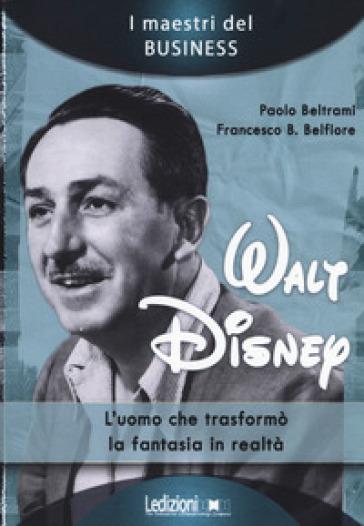 Walt Disney. L'uomo che trasformò la fantasia in realtà - Paolo Beltrami | Thecosgala.com