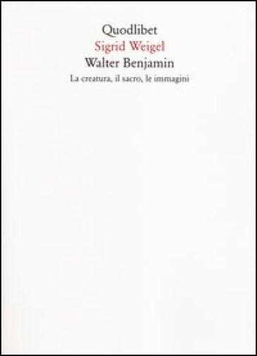 Walter Benjamin. La creatura, il sacro, le immagini - Sigrid Weigel  