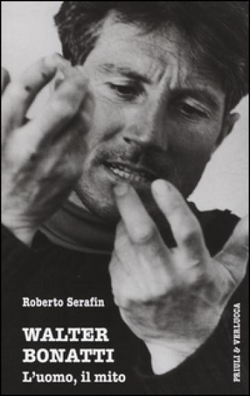 Walter Bonatti. L'uomo, il mito - Roberto Serafin |