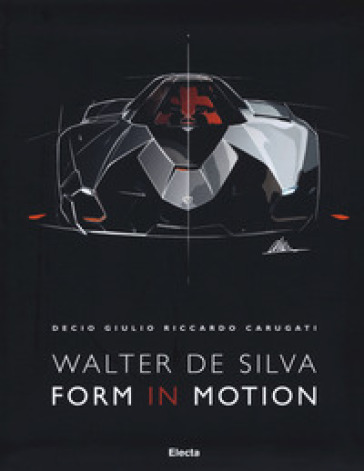 Walter De Silva. Form in motion. Ediz. illustrata - Decio Giulio Riccardo Carugati |