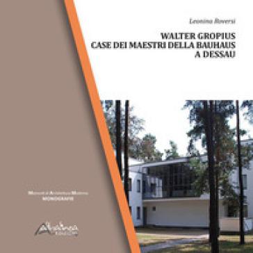 Walter Gropius. Case dei maestri della Bauhaus a Dessau - Leonina Roversi |