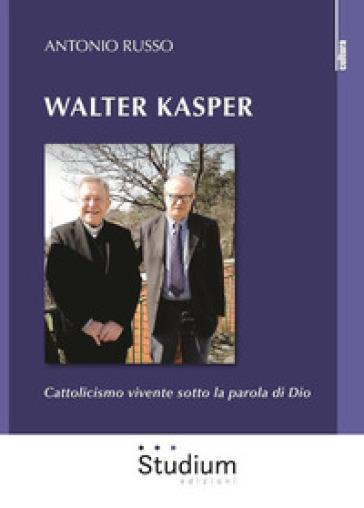 Walter Kasper. Cattolicesimo vivente sotto la parola di Dio - Antonio Russo |