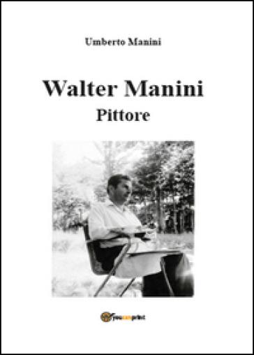 Walter Manini. Pittore - Umberto Manini |