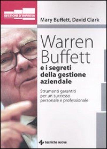 Warren Buffet e i segreti della gestione aziendale. Strumenti garantiti per un successo personale e professionale - David Clark |