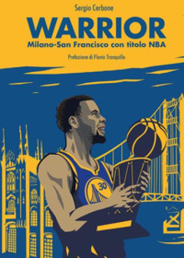 Warrior. Milano-San Francisco con titolo NBA - Sergio Cerbone |