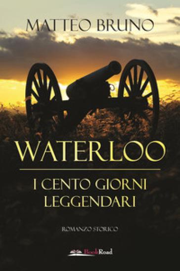 Waterloo. iI cento giorni leggendari - Matteo Bruno | Thecosgala.com