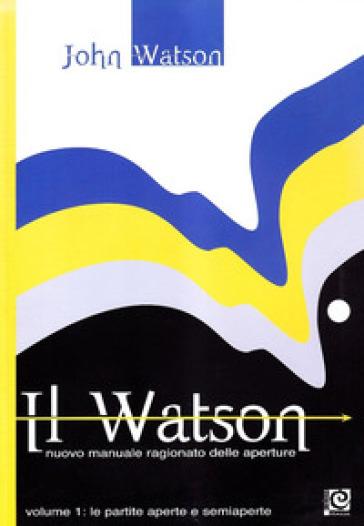 Il Watson. Nuovo manuale ragionato delle aperture. 1: Le partite aperte e semiaperte - John Watson  