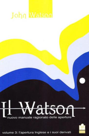 Il Watson. Nuovo manuale ragionato delle aperture. 3: L' apertura inglese e i suoi derivati - John Watson | Rochesterscifianimecon.com