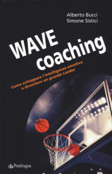 Wave coaching. Come sviluppare l'intelligenza emotiva e diventare un grande leader