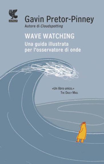Wave watching. Una guida illustrata per l'osservatore di onde - Gavin Pretor-Pinney |