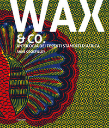 Wax & Co. Antologia dei tessuti stampati d'Africa - Anne Grosfilley   Jonathanterrington.com