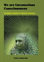 We are Unconscious Consciousness, Virtually created in a Binary Universe