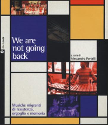 We are not going back. Musiche migranti di resistenza, orgoglio e memoria - A. Portelli |