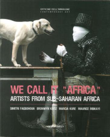 We call it «Africa». Artists from Sub-saharan Africa. Dimitri Fagbohoun, Katz Bronwyn, Marcia Kure, Maurice Mbikayi