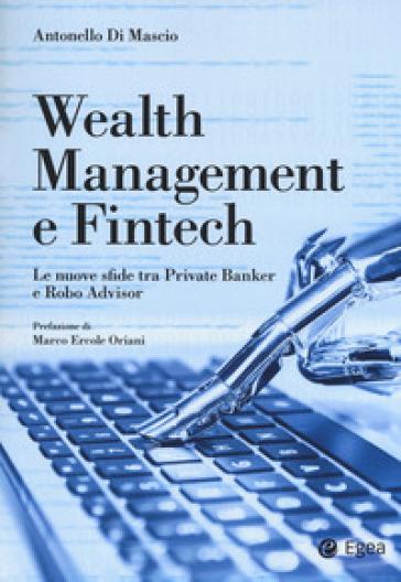 Wealth management e fintech. Le nuove sfide tra private banker e robo advisor - Antonello Di Mascio |