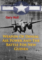 Weapon Of Denial: Air Power And The Battle For New Guinea [Illustrated Edition]