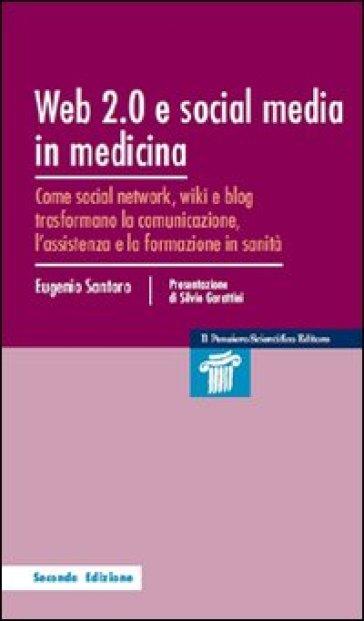 Web 2.0 e social media in medicina. Come social network, wiki e blog trasformano la comunicazione, l'assistenza e la formazione in sanità - Eugenio Santoro |