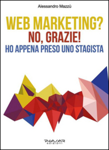 Web marketing? No, grazie! Ho appena preso uno stagista - Alessandro Mazzù pdf epub