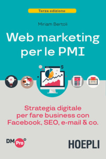 Web marketing per le PMI. Strategia digitale per fare business con Facebook, SEO, e-mail & Co. - Miriam Bertoli pdf epub