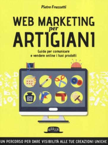 Web marketing per artigiani. Guida per comunicare e vendere online i tuoi prodotti - Pietro Fruzzetti |