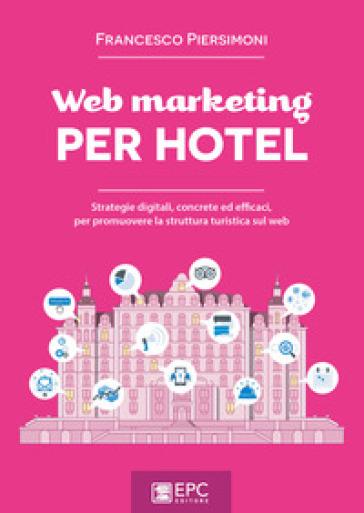 Web marketing per hotel. Strategie digitali, concrete ed efficaci, per promuovere la struttura turistica sul web - Francesco Piersimoni | Thecosgala.com