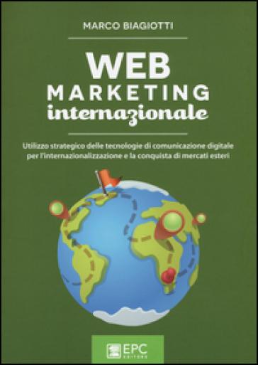 Web marketing internazionale. Utilizzo strategico delle tecnologie di comunicazione digitale per l'internazionalizzazione e la conquista di mercati esteri - Marco Biagiotti pdf epub