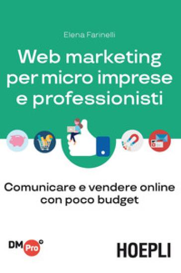 Web marketing per micro imprese e professionisti. Comunicare e vendere online con poco budget - Elena Farinelli |