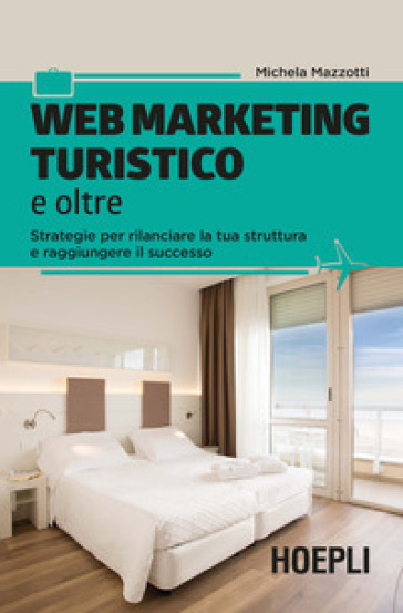 Web marketing turistico e oltre. Strategie per rilanciare la tua struttura e raggiungere il successo - Michela Mazzotti  