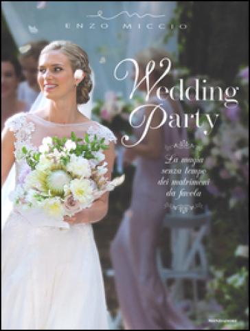 Wedding Party. La magia senza tempo dei matrimoni da favola - Enzo Miccio |