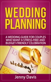 Wedding Planning: A wedding guide for couples who want a stress-free and budget-friendly celebration