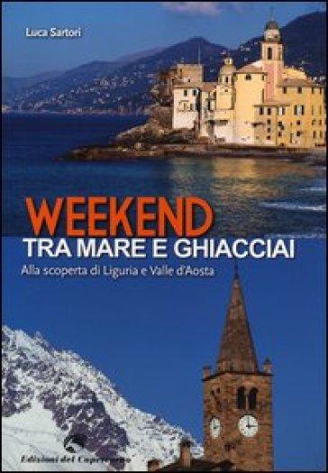 Weekend tra mare e ghiacciai. Alla scoperta di Liguria e Valle d'Aosta - Luca Sartori | Rochesterscifianimecon.com