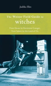 Weiser Field Guide To Witches, The: From Hexes To Hermoine Granger, From Salem To The Land Of Oz