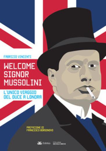 Welcome Signor Mussolini. L'unico viaggio del duce a Londra - Fabrizio Vincenti |