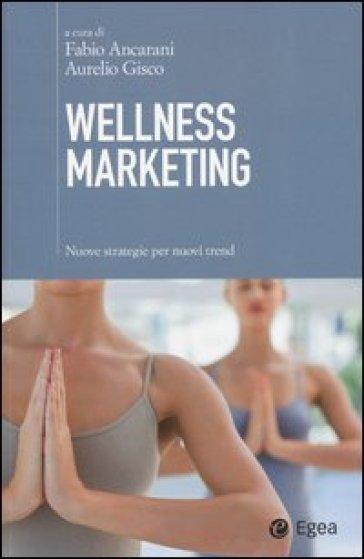Wellness marketing. Nuove strategie per nuovi trend - F. Ancarani pdf epub